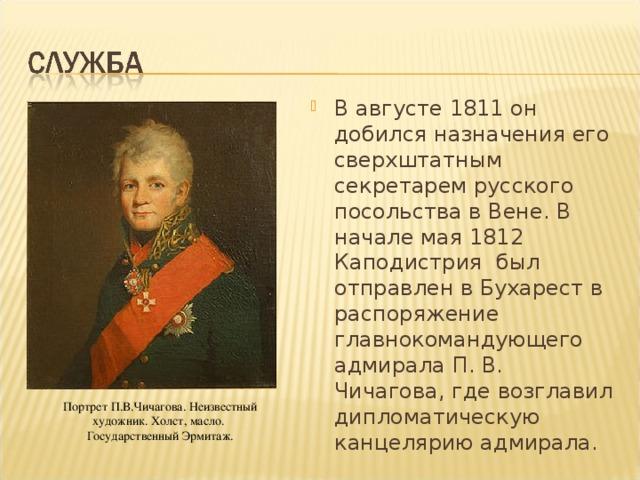 В августе 1811 он добился назначения его сверхштатным секретарем русского посольства в Вене. В начале мая 1812 Каподистрия был отправлен в Бухарест в распоряжение главнокомандующего адмирала П. В. Чичагова, где возглавил дипломатическую канцелярию адмирала.