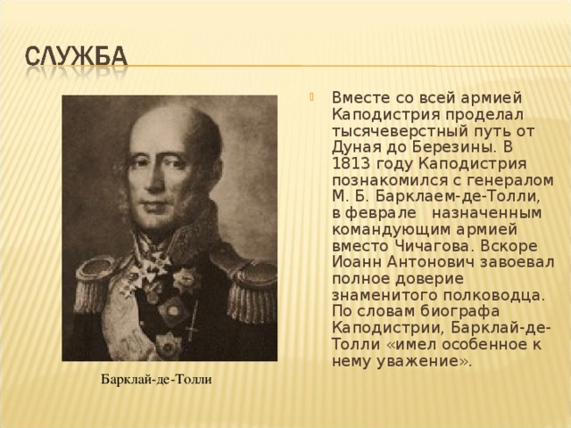 Вместе со всей армией Каподистрия проделал тысячеверстный путь от Дуная до Березины. В 1813 году Каподистрия познакомился с генералом М. Б. Барклаем-де-Толли, в феврале назначенным командующим армией вместо Чичагова. Вскоре Иоанн Антонович завоевал полное доверие знаменитого полководца. По словам биографа Каподистрии, Барклай-де-Толли «имел особенное к нему уважение».