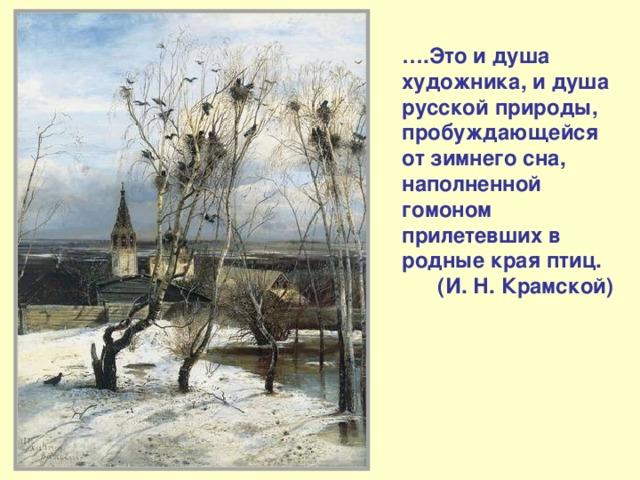 … .Это и душа художника, и душа русской природы, пробуждающейся от зимнего сна, наполненной гомоном прилетевших в родные края птиц.  (И. Н. Крамской)