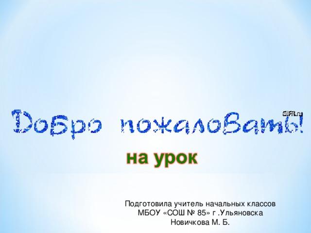 Подготовила учитель начальных классов МБОУ «СОШ № 85» г .Ульяновска Новичкова М. Б.