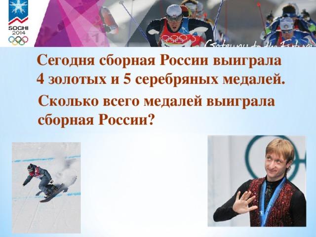Сегодня сборная России выиграла 4 золотых и 5 серебряных медалей. Сколько всего медалей выиграла сборная России? 18