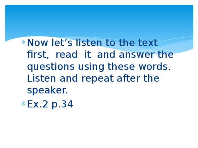 Now let's listen to the text first, read it and answer the questions using these words. Listen and repeat after the speaker. Ex.2 p.34