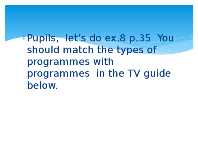 Pupils, let's do ex.8 p.35 You should match the types of programmes with programmes in the TV guide below.