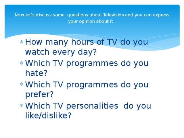 Now let's discuss some questions about  Television  and you can express your opinion about it .