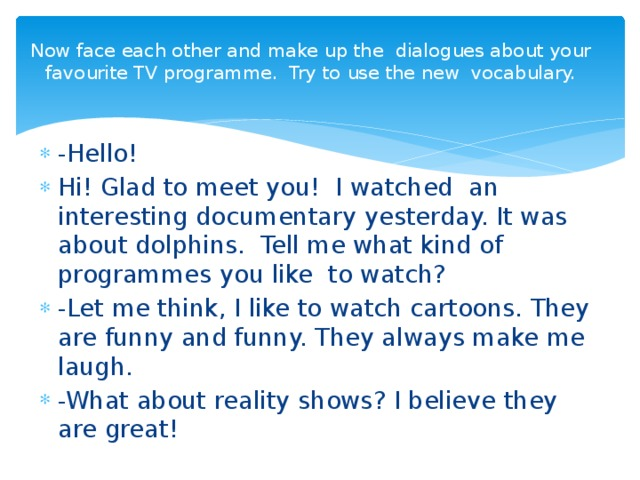 Now face each other and make up the dialogues about your favourite TV programme. Try to use the new vocabulary.