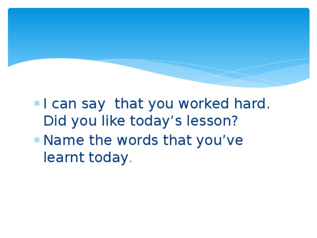 I can say that you worked hard. Did you like today's lesson? Name the words that you've learnt today .