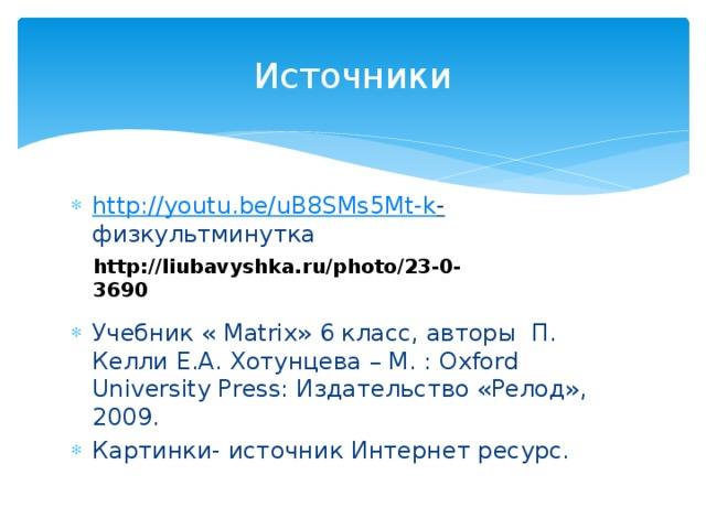 Источники http:// youtu.be/uB8SMs5Mt-k - физкультминутка Учебник « Matrix» 6 класс, авторы П. Келли Е.А. Хотунцева – М. : Oxford University Press: Издательство «Релод», 2009. Картинки- источник Интернет ресурс. http://liubavyshka.ru/photo/23-0-3690