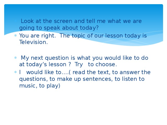 Look at the screen and tell me what we are going to speak about today? You are right. The topic of our lesson today is Television.  My next question is what you would like to do at today's lesson ? Try to choose. I would like to….( read the text, to answer the questions, to make up sentences, to listen to music, to play)