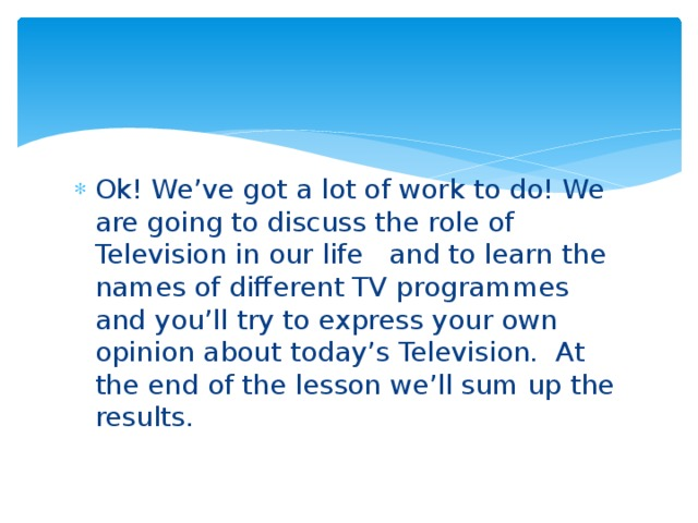 Ok! We've got a lot of work to do! We are going to discuss the role of Television in our life and to learn the names of different TV programmes and you'll try to express your own opinion about today's Television. At the end of the lesson we'll sum up the results.