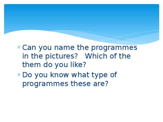 Can you name the programmes in the pictures? Which of the them do you like? Do you know what type of programmes these are?