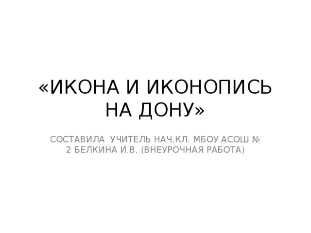 «ИКОНА И ИКОНОПИСЬ НА ДОНУ» СОСТАВИЛА УЧИТЕЛЬ НАЧ.КЛ. МБОУ АСОШ № 2 БЕЛКИНА И.В. (ВНЕУРОЧНАЯ РАБОТА)