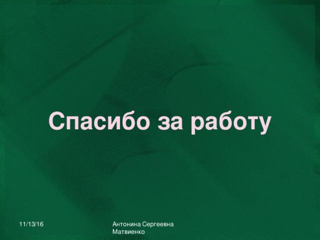 Спасибо за работу 11/13/16 Антонина Сергеевна Матвиенко
