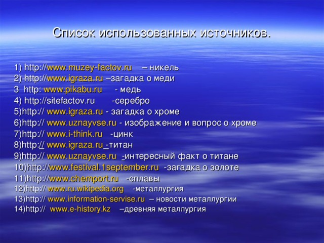 Список использованных источников. 1) http : // www.muzey-factov.ru – никель 2) http : // www.igraza.ru – загадка о меди 3 http: www.pikabu.ru - медь 4) http : //sitefactov.ru - серебро 5) http : // www.igraza.ru - загадка о хроме 6) http : // www.uznayvse.ru - изображение и вопрос о хроме 7) http : // www.i-think.ru - цинк 8)http : //  www.igraza.ru - титан 9)http : // www.uznayvse.ru  - интересный факт о титане 10) http : // www.festival.1september.ru - загадка о золоте 11)http : // www.chemport.ru - сплавы 12) http : // www.ru.wikipedia.org - металлургия 13) http : // www.information-servise.ru  – новости металлургии 14) http : // www.e-history.kz – древняя металлургия