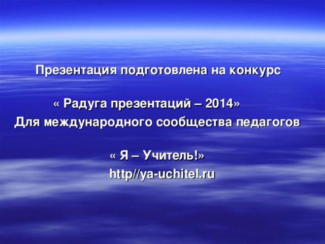 Презентация подготовлена на конкурс   « Радуга презентаций – 2014» Для международного сообщества педагогов   « Я – Учитель!»  http//ya-uchitel.ru