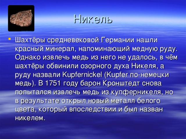 Шахтёры средневековой Германии нашли красный минерал, напоминающий медную руду. Однако извлечь медь из него не удалось, в чём шахтёры обвинили озорного духа Никеля, а руду назвали Kupfernickel (Kupfer по-немецки медь). В 1751 году барон Кронштедт снова попытался извлечь медь из купферникеля, но в результате открыл новый металл белого цвета, который впоследствии и был назван никелем.