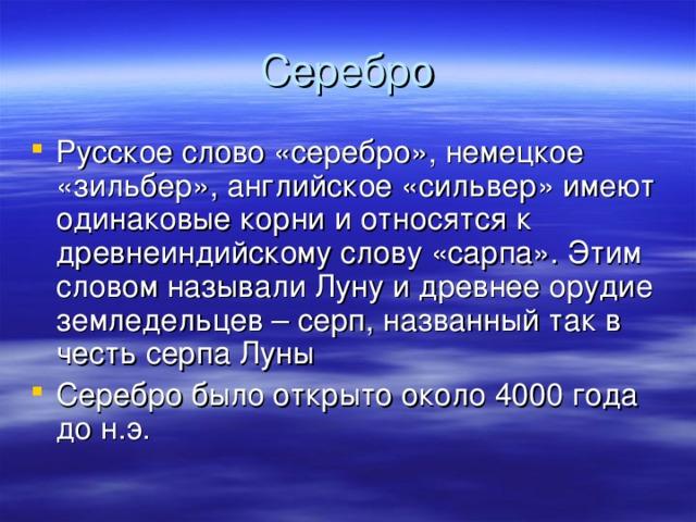 Русское слово «серебро», немецкое «зильбер», английское «сильвер» имеют одинаковые корни и относятся к древнеиндийскому слову «сарпа». Этим словом называли Луну и древнее орудие земледельцев – серп, названный так в честь серпа Луны Серебро было открыто около 4000 года до н.э.