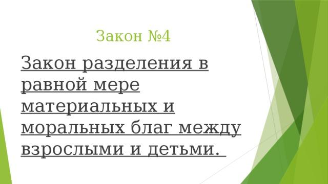 Закон №4 Закон разделения в равной мере материальных и моральных благ между взрослыми и детьми.