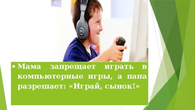 Мама запрещает играть в компьютерные игры, а папа разрешает: «Играй, сынок!»