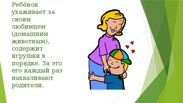 Ребёнок ухаживает за своим любимцем (домашним животным), содержит игрушки в порядке. За это его каждый раз нахваливают родители.