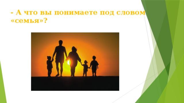 - А что вы понимаете под словом «семья»?