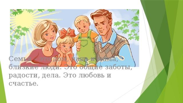 Семья – это дом, папа и мама, близкие люди. Это общие заботы, радости, дела. Это любовь и счастье.