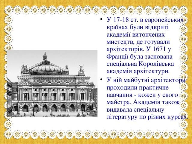 У 17-18 ст. в європейських країнах були відкриті академії витончених мистецтв, де готували архітекторів. У 1671 у Франції була заснована спеціальна Королівська академія архітектури. У ній майбутні архітектори проходили практичне навчання - кожен у свого майстра. Академія також видавала спеціальну літературу по різних курсах.