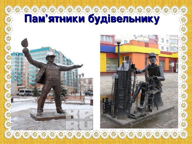 Пам ' ятники будівельнику