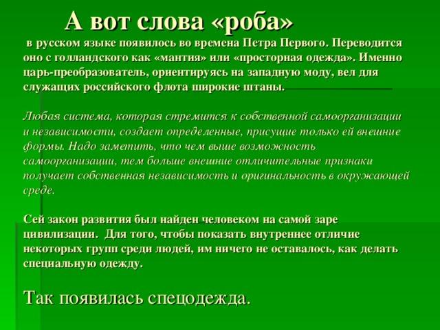 А вот слова «роба»  в русском языке появилось во времена Петра Первого. Переводится оно с голландского как «мантия» или «просторная одежда». Именно царь-преобразователь, ориентируясь на западную моду, вел для служащих российского флота широкие штаны.   Любая система, которая стремится к собственной самоорганизации и независимости, создает определенные, присущие только ей внешние формы. Надо заметить, что чем выше возможность самоорганизации, тем больше внешние отличительные признаки получает собственная независимость и оригинальность в окружающей среде.   Сей закон развития был найден человеком на самой заре цивилизации. Для того, чтобы показать внутреннее отличие некоторых групп среди людей, им ничего не оставалось, как делать специальную одежду.   Так появилась спецодежда.