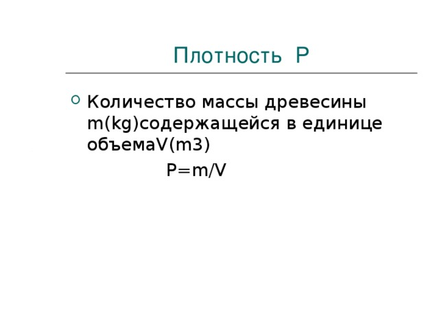 Плотность P Количество массы древесины m(kg) содержащейся в единице объема V(m3)  P=m/V