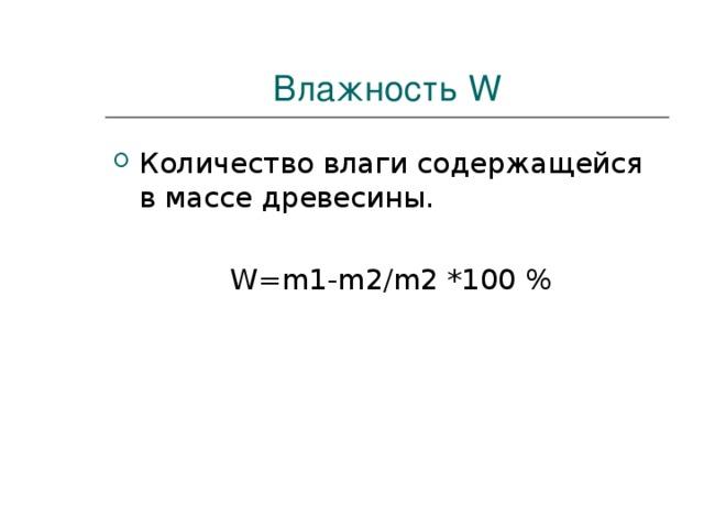 Влажность W Количество влаги содержащейся в массе древесины.   W=m1-m2/m2 *100 %
