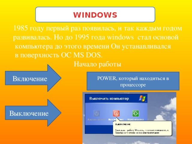 WINDOWS 1985 году первый раз появилась, и так каждым годом развивалась. Но до 1995 года windows стал основой  компьютера до этого времени Он устанавливался  в поверхность ОС MS DOS. Начало работы Включение POWER, который находиться в процессоре Выключение