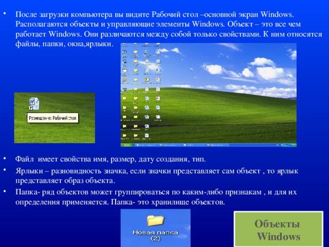 После загрузки компьютера вы видите Рабочий стол –основной экран Windows. Располагаются объекты и управляющие элементы Windows. Объект – это все чем работает Windows. Они различаются между собой только свойствами. К ним относятся файлы, папки, окна,ярлыки. Файл имеет свойства имя, размер, дату создания, тип. Ярлыки – разновидность значка, если значки представляет сам объект , то ярлык представляет образ объекта. Папка- ряд объектов может группироваться по каким-либо признакам , и для их определения применяется. Папка- это хранилище объектов.