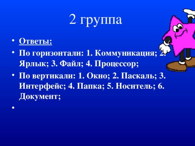 2 группа Ответы: По горизонтали: 1. Коммуникация; 2. Ярлык; 3. Файл; 4. Процессор; По вертикали: 1. Окно; 2. Паскаль; 3. Интерфейс; 4. Папка; 5. Носитель; 6. Документ;