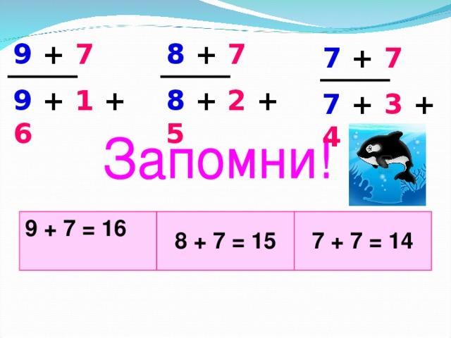 9 + 7 8 + 7 7 + 7 9 + 1 + 6 8 + 2 + 5 7 + 3 + 4  9 + 7 = 16 8 + 7 = 15 7 + 7 = 14
