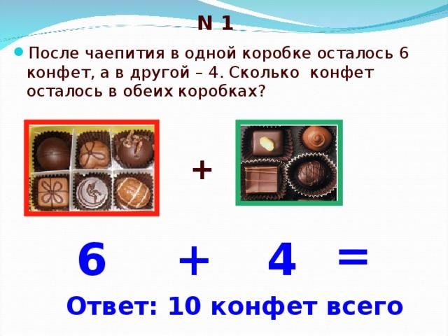 N 1 После чаепития в одной коробке осталось 6 конфет, а в другой – 4. Сколько конфет осталось в обеих коробках? + = 6 4 + Ответ: 10 конфет всего