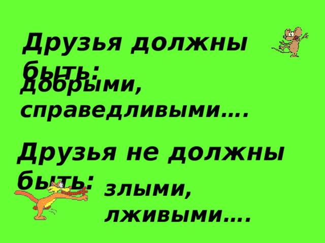 Друзья должны быть : добрыми, справедливыми…. Друзья не должны быть : злыми, лживыми….