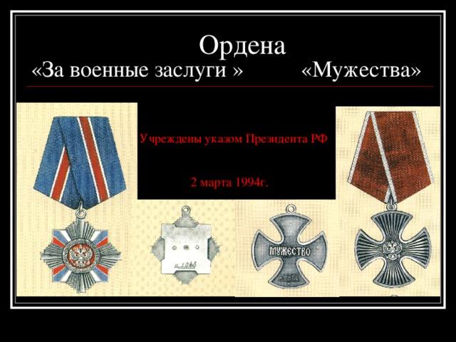 Ордена «За военные заслуги » «Мужества»     Учреждены указом Президента РФ    2 марта 1994г.