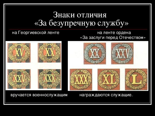 Знаки отличия  «За безупречную службу»  на Георгиевской ленте на ленте ордена   «За заслуги перед Отечеством» вручается военнослужащим награждаются служащие.