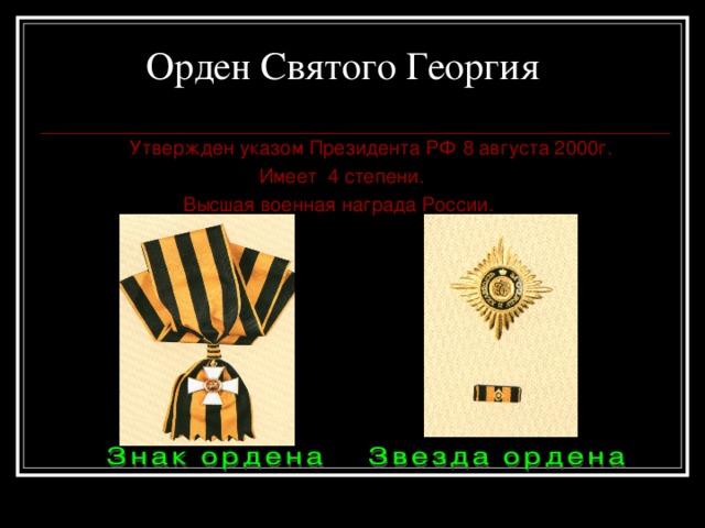 Орден  Святого Георгия    Утвержден указом Президента РФ 8 августа 2000г.  Имеет 4 степени.  Высшая военная награда России.