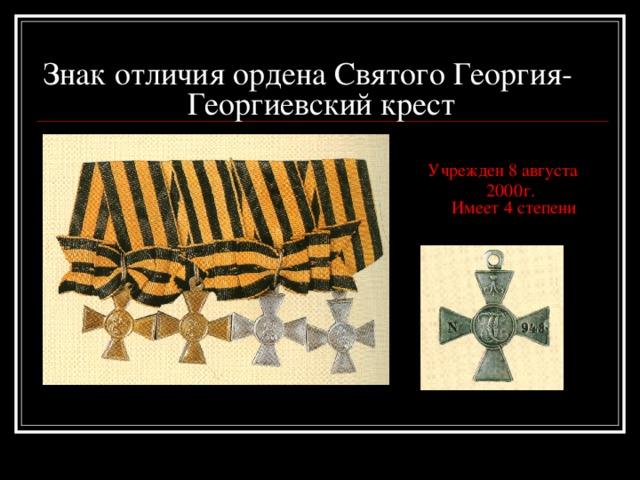 Знак отличия ордена Святого Георгия-  Георгиевский крест    Учрежден 8 августа  2000г.  Имеет 4 степени