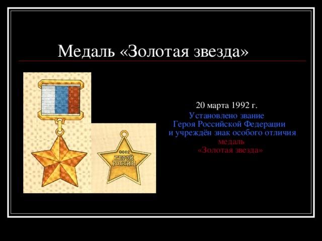 Медаль «Золотая звезда»     20 марта 1992 г.   Установлено звание  Героя Российской Федерации  и учреждён знак особого отличия  медаль  «Золотая звезда»