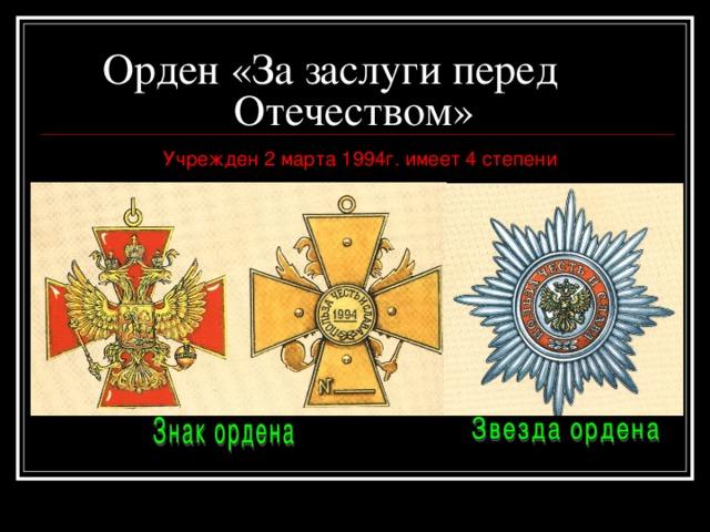 Орден «За заслуги перед   Отечеством»  Учрежден 2 марта 1994г. имеет 4 степени