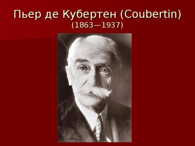 Пьер де Кубертен (Coubertin)  (1863—1937)