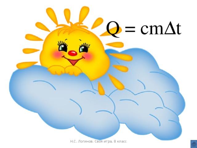 Q = cmΔt   Н.С. Логинов. Своя игра, 8 класс