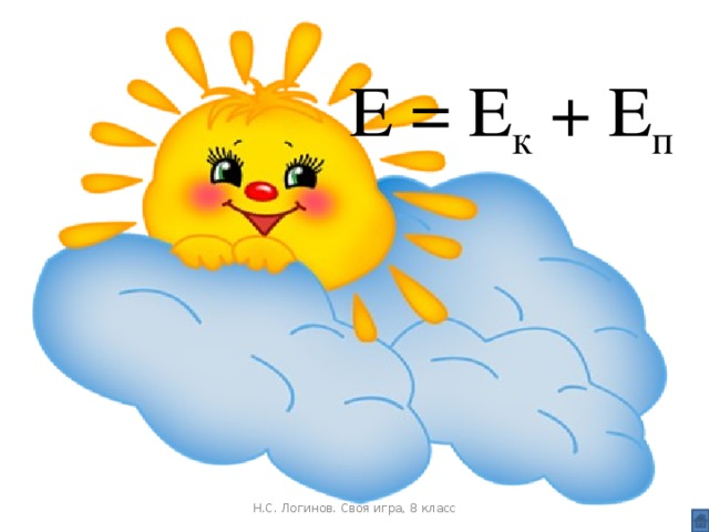 Е = Е к + Е п Н.С. Логинов. Своя игра, 8 класс