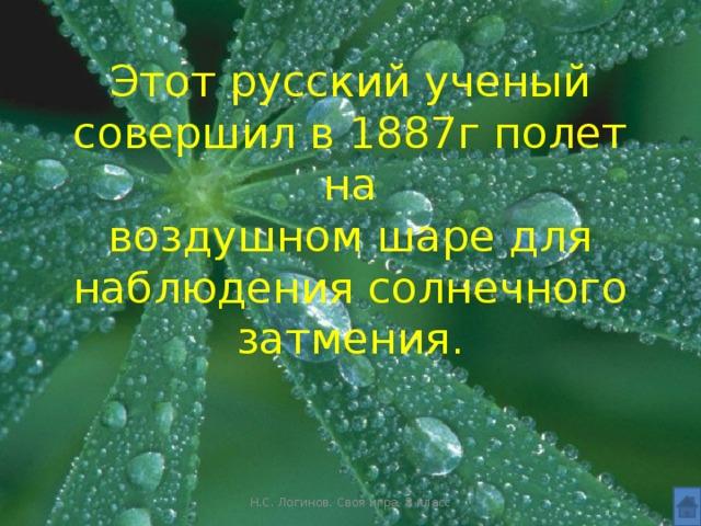 Этот русский ученый совершил в 1887г полет на  воздушном шаре для наблюдения солнечного  затмения. Н.С. Логинов. Своя игра, 8 класс