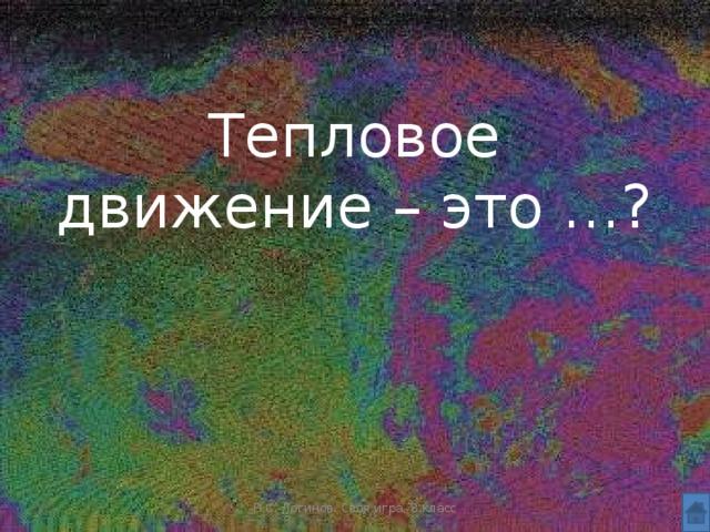 Тепловое движение – это …? Н.С. Логинов. Своя игра, 8 класс