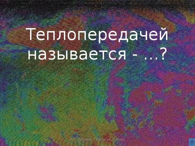 Теплопередачей называется - …? Н.С. Логинов. Своя игра, 8 класс