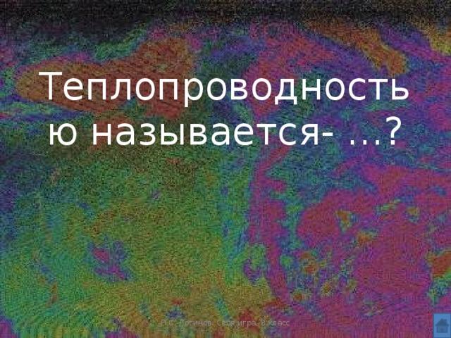 Теплопроводностью называется- …? Н.С. Логинов. Своя игра, 8 класс