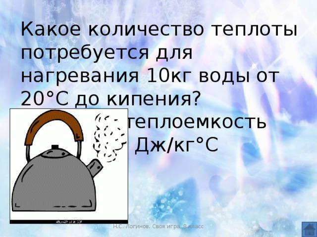 Какое количество теплоты потребуется для нагревания 10кг воды от 20°С до кипения? Удельная теплоемкость воды 4200 Дж/кг°С Н.С. Логинов. Своя игра, 8 класс
